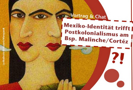 11.12.2017 19-21h Ökohaus e.V. Rostock: Mexiko-Identität trifft Postkolonialismus Malinche/ Cortéz -Vortrag und Chat-Diskussion mit der Organisation CICEANA aus Mexiko